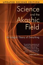 Science and the Akashic Field: An Integral Theory of Everything, Edition 2