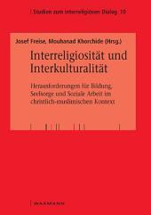 Interreligiosität und Interkulturalität: Herausforderungen für Bildung, Seelsorge und Soziale Arbeit im christlich-muslimischen Kontext