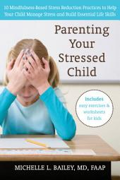 Parenting Your Stressed Child: 10 Mindfulness-Based Stress Reduction Practices to Help Your Child Manage Stress and Build Essential