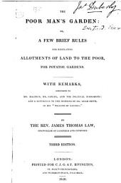 The Poor Man's Garden, Or, A Few Brief Rules for Regulating Allotments of Land to the Poor, for Potatoe Gardens: With Remarks, Addressed to Mr. Malthus, Mr. Sadler, and the Political Economists: and a Reference to the Opinions of Dr. Adam Smith, in His Wealth of Nations""