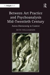 Between Art Practice and Psychoanalysis Mid-Twentieth Century: Anton Ehrenzweig in Context