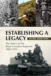 Establishing a Legacy: The History of the Royal Canadian Regiment, 1883-1953