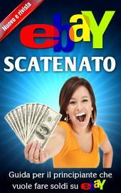 Ebay Scatenato Guida Per Il Principiante Che Vuole Fare Soldi Su Ebay
