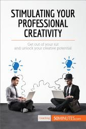 Stimulating Your Professional Creativity: Get out of your rut and unlock your creative potential