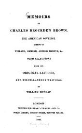 Memoirs of Charles Brockden Brown, the American Novelist: Author of Wieland, Ormond, Arthur, Mervyn ... : With selections from his original letters, and miscellaneous writings