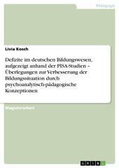 Defizite im deutschen Bildungswesen, aufgezeigt anhand der PISA-Studien – Überlegungen zur Verbesserung der Bildungssituation durch psychoanalytisch-pädagogische Konzeptionen