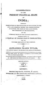 Considerations on the Present Political State of India: Embracing Observations on the Character of the Natives, on the Civil and Criminal Courts, the Administration of Justice, the State of the Land-tenure, the Condition of the Peasantry, and the Internal Police of Our Eastern Dominions; Intended Chiefly as a Manual of Instruction in Their Duties, for the Younger Servants of the Company