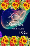 Letters to My Daughter with All My LOVE, Mom