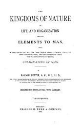 The Kingdoms of Nature: Or, Life and Organization from the Elements to Man, Being a Following of Matter and Force Into Vitality, Vitality Into Organization and Organization Into the Various Types of Being, Culminating in Man