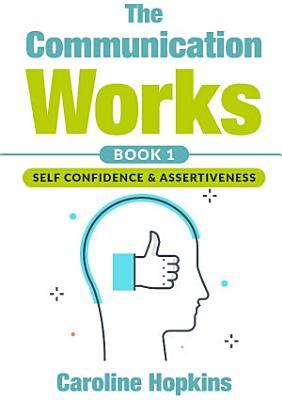 The Communication Works Book 1  Self Communication   Assertiveness