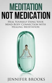Meditation, Not Medication: Heal Yourself Using Your Mind-Body Connection with Healing Meditation