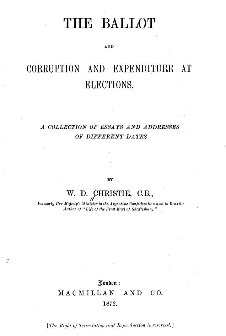 The Ballot, and Corruption and Expenditure at Elections. A Collection of Essays, Etc