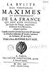 La Svitte des Véritables maximes dv govvernement de la France qvi ont ésté ivstifiez par l'ordre des temps... laquelle s'attache à preuuer la tyrannie et nouueauté des ministres nouueaux et montre l'authorité du Parlement et du Conseil...