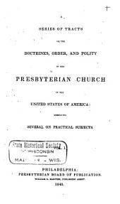 A Series of Tracts on the Doctrines, Order, and Polity of the Presbyterian Church in the United States of America: Embracing Several on Practical Subjects, Volume 1