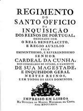 Regimento do Santo Officio da Inquisição dos reinos de Portugal, ordenado com o real beneplacito, e regio auxilio pelo eminentissimo e reverendissimo senhor Cardeal da Cunha, dos conselhos de estado, e gabinete de sua magestade, e Inquisidor Geral nestes reinos, e em todos os seus dominios