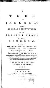 A Tour In Ireland: With General Observations On The Present State Of That Kingdom, Made In The Years 1776, 1777 and 1778. And Brought Down To The End Of 1779. In Two Volumes, Volume 1