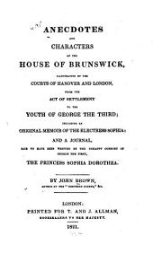 Anecdotes and Characters of the House of Brunswick: Illustrative of the Courts of Hanover and London, from the Act of Settlement to the Youth of George the Third; Including an Original Memoir of the Electress Sophia: and a Journal, Said to Have Been Written by the Unhappy Consort of George the First, the Princess Sophia Dorothea