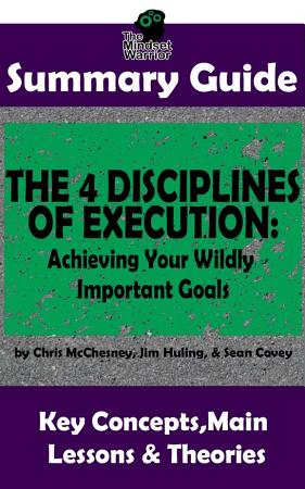 SUMMARY  The 4 Disciplines of Execution  Achieving Your Wildly Important Goals by  Chris McChesney  Sean Covey  Jim Huling   The MW Summary Guide PDF