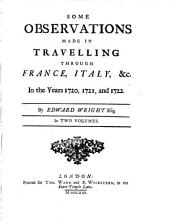 Some Observations Made In Travelling Through France, Italy &c. in the years 1720, 1721, and 1722: In Two Volumes, Volume 1