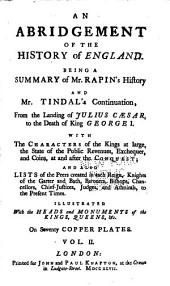 An Abridgement of the History of England: Being a Summary of Mr. Rapin's History and Mr. Tindal's Continuation : From the Landing of Julius Caesar to the Death of King George I ... Illustrated ... on Seventy Copper Plates, Volume 2