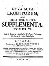AD NOVA ACTA ERUDITORUM, QUAE LIPSIAE PUBLICANTUR, SUPPLEMENTA.: Volume 6