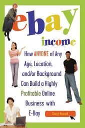 EBay Income: How Anyone, of Any Age, Location, And/or Background Can Build a Highly Profitable Online Business with EBay