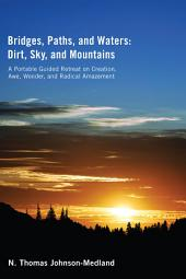 Bridges, Paths, and Waters; Dirt, Sky, and Mountains: A Portable Guided Retreat on Creation, Awe, Wonder, and Radical Amazement