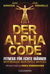 Der Alpha Code: Fitness für echte Männer. - Mehr Muskeln, mehr Erfolg, mehr Sex - Mit einem Vorwort von Arnold Schwarzenegger