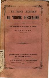 Le Droit légitime au Trone d ́Espagne, exposé aux souverains et aux cabinets de l ́Europe