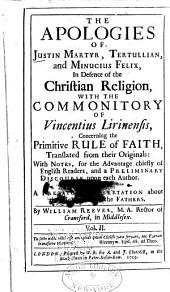 The Apologies of Justin Martyr, Tertullian, and Minutius Felix in Defence of the Christian Religion: With the Commonitory of Vincentius Lirinensis Concerning the Primitive Rule of Faith ; Translated from Their Originals with Notes, for the Advantage Chiefly of English Readers, and a Preliminary Discourse Upon Each Author, Together with a Prefatory Dissertation about the Right Use of the Fathers, Volume 2