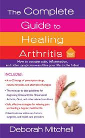 The Complete Guide to Healing Arthritis: How to Conquer Pain, Inflammation, and Other Symptoms - And Live Your Life to the Fullest