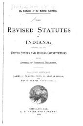 The Revised Statutes of Indiana: Containing, Also, the United States and Indiana Constitutions and an Appendix of Historical Documents