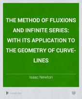 The Method of Fluxions and Infinite Series;: With Its Application to the Geometry of Curve-lines