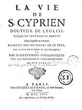 La vie de S. Cyprien, docteur de l'Eglise, évêque de Carthage et martyr. dans laquelle on trouvera l'abregé des ouvrages de ce père, des notes critiques et historiques, et des dissertations théologiques sur les différentes contestations de son tems