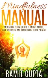 Mindfulness Manual: Meditation Techniques to Eliminate Stress, Stop Worrying, and Start Living in The Present