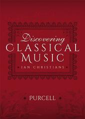 Discovering Classical Music: Purcell: His Life, The Person, His Music