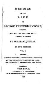 Memoirs of the Life of George Frederick Cooke, Esquire: Late of the Theatre Royal, Covent Garden, Volume 1