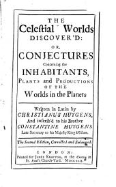 The celestial worlds discover'd: or, conjectures concerning the inhabitants, plants and productions of the worlds in the planets. Written in Latin by Christianus Huygens, ...