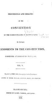 Proceedings and Debates of the Convention of the Commonwealth of Pennsylvania: To Propose Amendments to the Constitution, Commenced ... at Harrisburg, on the Second Day of May, 1837, Volume 5