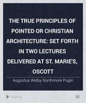 The true principles of pointed or Christian architecture: set forth in two lectures delivered at St. Marie's, Oscott