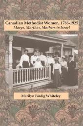 Canadian Methodist Women, 1766-1925: Marys, Marthas, Mothers in Israel