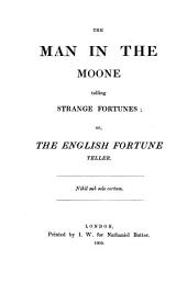 The Man in the Moone, Or, The English Fortune Teller: From the Unique Copy, Printed in 1609 ...