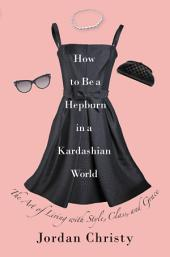 How to Be a Hepburn in a Kardashian World: The Art of Living with Style, Class, and Grace, Edition 2