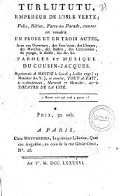 Turlututu, empereur de l'isle verte; folie, bêtise, farce ou parade, comme on voudra. En prose et en trois actes, avec un ouverture, des entr'actes, des chœurs, des marches, des ballets, des cérémonies, du tapage, le diable, &c. &c. &c. Paroles et musique du Cousin-Jacques. Représentée a Motie le lundi 3 Julliet 1797 (15 Messidor an 5.), et ensuite, tout-a-fait, le surlendemain, mercredi 17 Messidor, sur le Théâtre de la cité