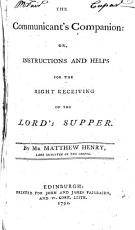 The Communicant s Companion  Or  Instructions and Helps for the Right Receiving of the Lord s Supper  By Mr Matthew Henry    PDF