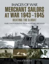Merchant Sailors at War 1943-1945: Beating the U-Boat: Rare Photographs from Wartime Archives