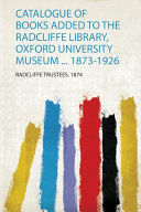 Catalogue of Books Added to the Radcliffe Library  Oxford University Museum     1873 1926 PDF