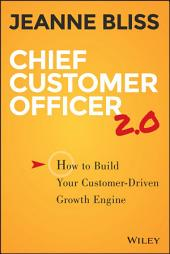 Chief Customer Officer 2.0: How to Build Your Customer-Driven Growth Engine, Edition 2