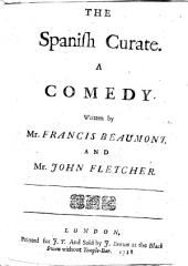 The Spanish Curate. A Comedy. Written by Mr. F. Beaumont, and Mr. J. Fletcher [or More Probably by Fletcher and Massinger].