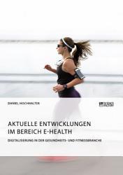 Aktuelle Entwicklungen im Bereich E Health  Digitalisierung in der Gesundheits  und Fitnessbranche PDF
